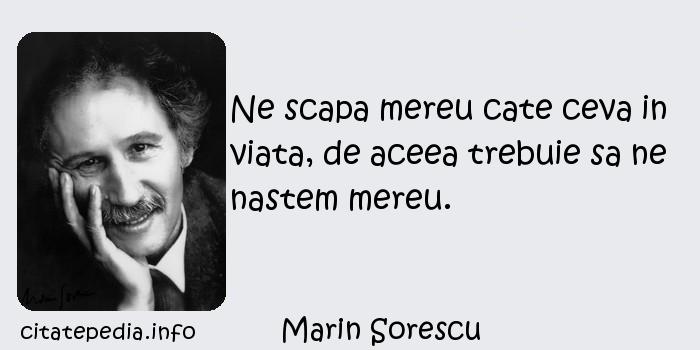 Marin Sorescu - Ne scapa mereu cate ceva in viata, de aceea trebuie sa ne nastem mereu.