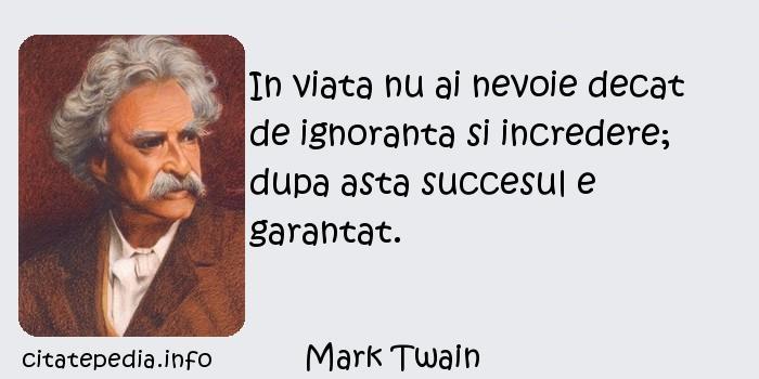 Mark Twain - In viata nu ai nevoie decat de ignoranta si incredere; dupa asta succesul e garantat.