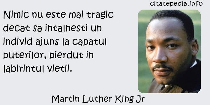 Martin Luther King Jr - Nimic nu este mai tragic decat sa intalnesti un individ ajuns la capatul puterilor, pierdut in labirintul vietii.