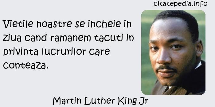 Martin Luther King Jr - Vietile noastre se incheie in ziua cand ramanem tacuti in privinta lucrurilor care conteaza.