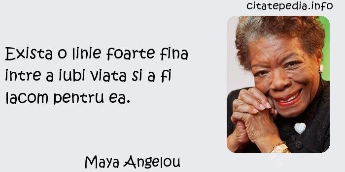 Maya Angelou - Exista o linie foarte fina intre a iubi viata si a fi lacom pentru ea.