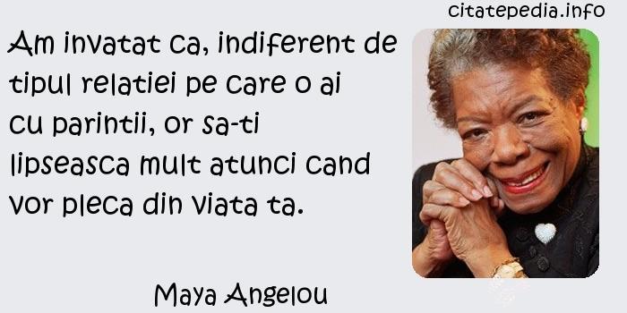Maya Angelou - Am invatat ca, indiferent de tipul relatiei pe care o ai cu parintii, or sa-ti lipseasca mult atunci cand vor pleca din viata ta.