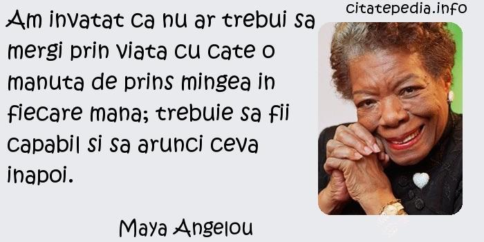 Maya Angelou - Am invatat ca nu ar trebui sa mergi prin viata cu cate o manuta de prins mingea in fiecare mana; trebuie sa fii capabil si sa arunci ceva inapoi.