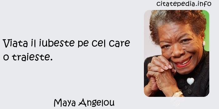 Maya Angelou - Viata il iubeste pe cel care o traieste.