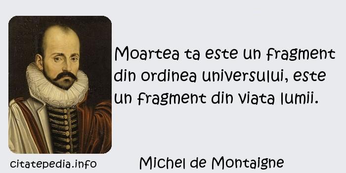 Michel de Montaigne - Moartea ta este un fragment din ordinea universului, este un fragment din viata lumii.