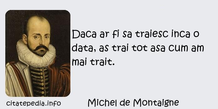 Michel de Montaigne - Daca ar fi sa traiesc inca o data, as trai tot asa cum am mai trait.