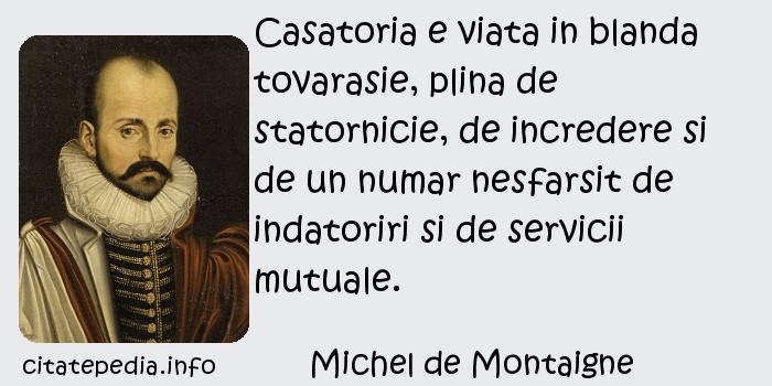 Michel de Montaigne - Casatoria e viata in blanda tovarasie, plina de statornicie, de incredere si de un numar nesfarsit de indatoriri si de servicii mutuale.