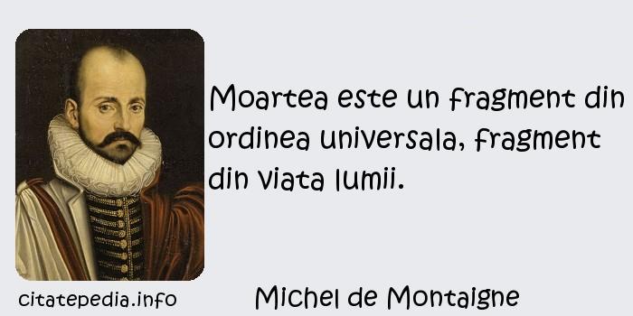 Michel de Montaigne - Moartea este un fragment din ordinea universala, fragment din viata lumii.