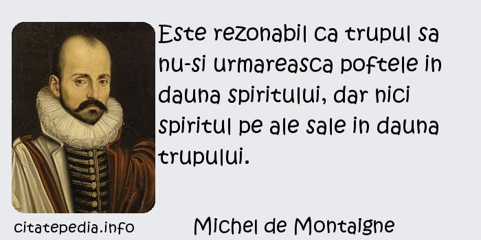 Michel de Montaigne - Este rezonabil ca trupul sa nu-si urmareasca poftele in dauna spiritului, dar nici spiritul pe ale sale in dauna trupului.
