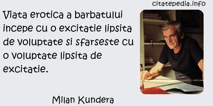 Milan Kundera - Viata erotica a barbatului incepe cu o excitatie lipsita de voluptate si sfarseste cu o voluptate lipsita de excitatie.