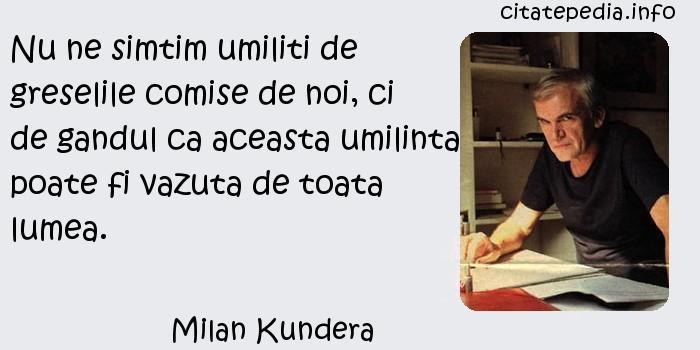 Milan Kundera - Nu ne simtim umiliti de greselile comise de noi, ci de gandul ca aceasta umilinta poate fi vazuta de toata lumea.