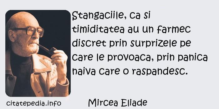 Mircea Eliade - Stangaciile, ca si timiditatea au un farmec discret prin surprizele pe care le provoaca, prin panica naiva care o raspandesc.