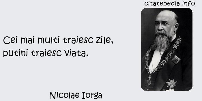 Nicolae Iorga - Cei mai multi traiesc zile, putini traiesc viata.
