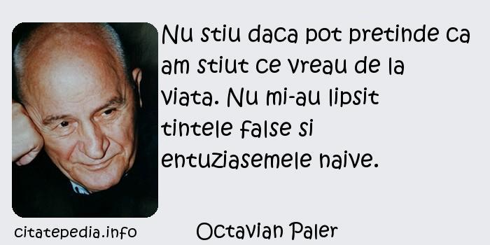 Octavian Paler - Nu stiu daca pot pretinde ca am stiut ce vreau de la viata. Nu mi-au lipsit tintele false si entuziasemele naive.