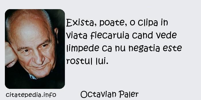 Octavian Paler - Exista, poate, o clipa in viata fiecaruia cand vede limpede ca nu negatia este rostul lui.
