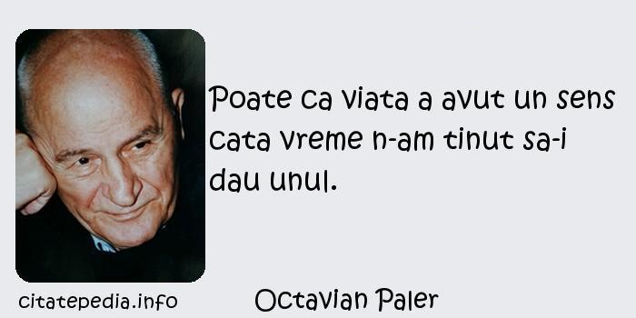 Octavian Paler - Poate ca viata a avut un sens cata vreme n-am tinut sa-i dau unul.