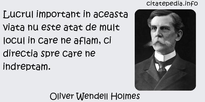 Oliver Wendell Holmes - Lucrul important in aceasta viata nu este atat de mult locul in care ne aflam, ci directia spre care ne indreptam.