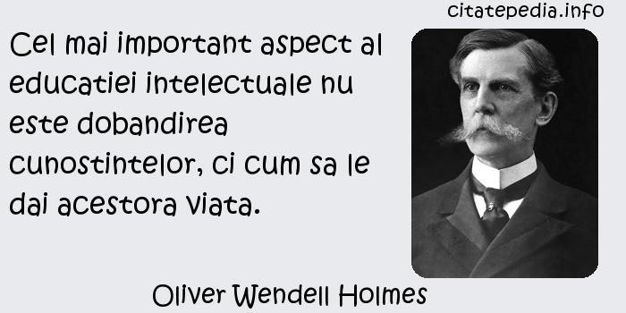 Oliver Wendell Holmes - Cel mai important aspect al educatiei intelectuale nu este dobandirea cunostintelor, ci cum sa le dai acestora viata.