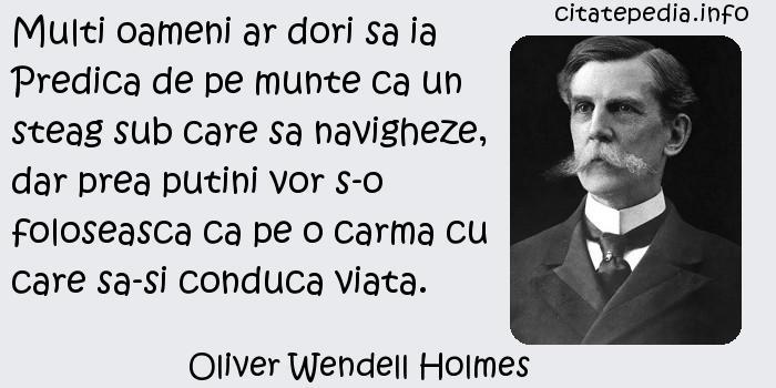 Oliver Wendell Holmes - Multi oameni ar dori sa ia Predica de pe munte ca un steag sub care sa navigheze, dar prea putini vor s-o foloseasca ca pe o carma cu care sa-si conduca viata.