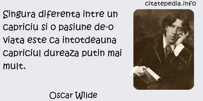 Oscar Wilde - Singura diferenta intre un capriciu si o pasiune de-o viata este ca intotdeauna capriciul dureaza putin mai mult.