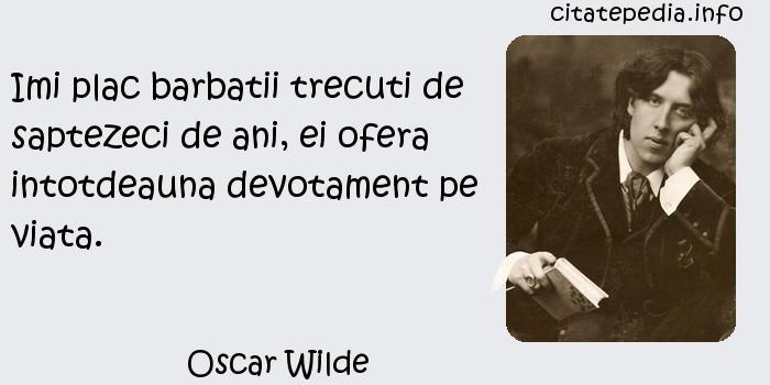 Oscar Wilde - Imi plac barbatii trecuti de saptezeci de ani, ei ofera intotdeauna devotament pe viata.