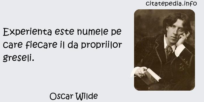 Oscar Wilde - Experienta este numele pe care fiecare il da propriilor greseli.