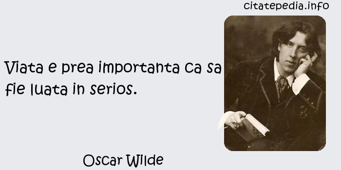 Oscar Wilde - Viata e prea importanta ca sa fie luata in serios.