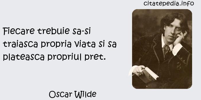 Oscar Wilde - Fiecare trebuie sa-si traiasca propria viata si sa plateasca propriul pret.