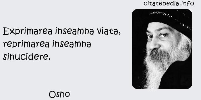 Osho - Exprimarea inseamna viata, reprimarea inseamna sinucidere.