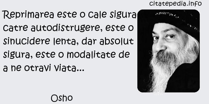 Osho - Reprimarea este o cale sigura catre autodistrugere, este o sinucidere lenta, dar absolut sigura, este o modalitate de a ne otravi viata...