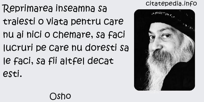Osho - Reprimarea inseamna sa traiesti o viata pentru care nu ai nici o chemare, sa faci lucruri pe care nu doresti sa le faci, sa fii altfel decat esti.