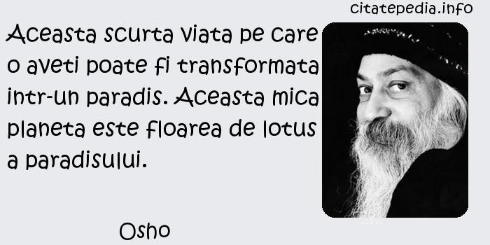 Osho - Aceasta scurta viata pe care o aveti poate fi transformata intr-un paradis. Aceasta mica planeta este floarea de lotus a paradisului.