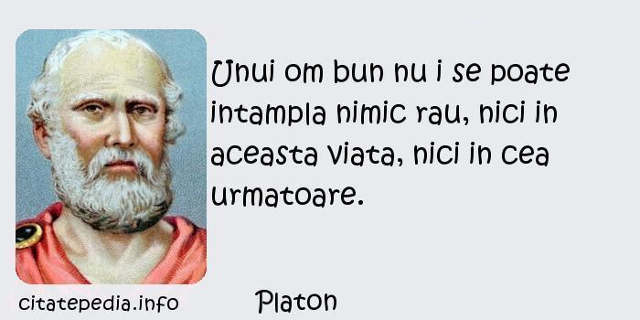 Platon - Unui om bun nu i se poate intampla nimic rau, nici in aceasta viata, nici in cea urmatoare.