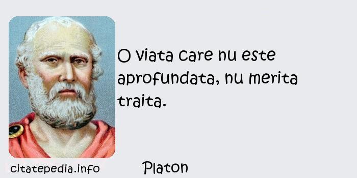 Platon - O viata care nu este aprofundata, nu merita traita.