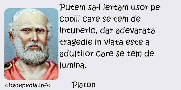 Platon - Putem sa-i iertam usor pe copiii care se tem de intuneric, dar adevarata tragedie in viata este a adultilor care se tem de lumina.
