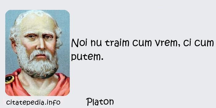 Platon - Noi nu traim cum vrem, ci cum putem.