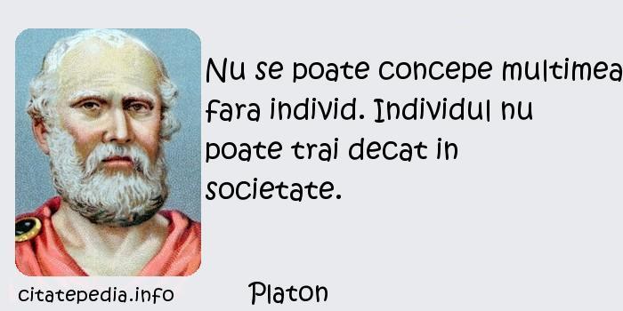 Platon - Nu se poate concepe multimea fara individ. Individul nu poate trai decat in societate.