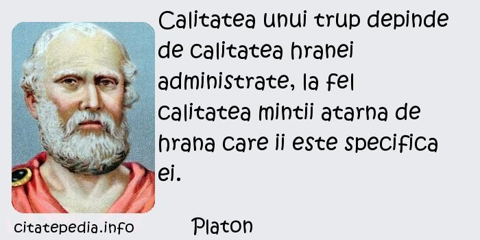 Platon - Calitatea unui trup depinde de calitatea hranei administrate, la fel calitatea mintii atarna de hrana care ii este specifica ei.