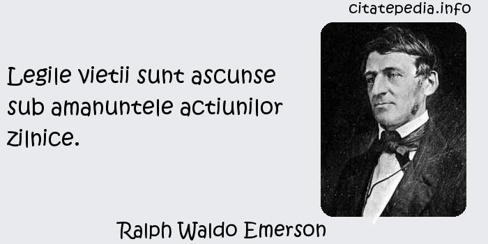 Ralph Waldo Emerson - Legile vietii sunt ascunse sub amanuntele actiunilor zilnice.