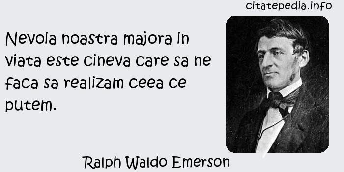 Ralph Waldo Emerson - Nevoia noastra majora in viata este cineva care sa ne faca sa realizam ceea ce putem.