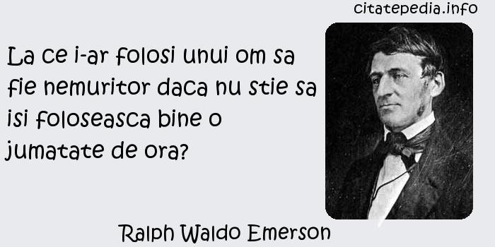 Ralph Waldo Emerson - La ce i-ar folosi unui om sa fie nemuritor daca nu stie sa isi foloseasca bine o jumatate de ora?