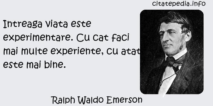 Ralph Waldo Emerson - Intreaga viata este experimentare. Cu cat faci mai multe experiente, cu atat este mai bine.