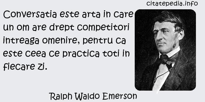 Ralph Waldo Emerson - Conversatia este arta in care un om are drept competitori intreaga omenire, pentru ca este ceea ce practica toti in fiecare zi.