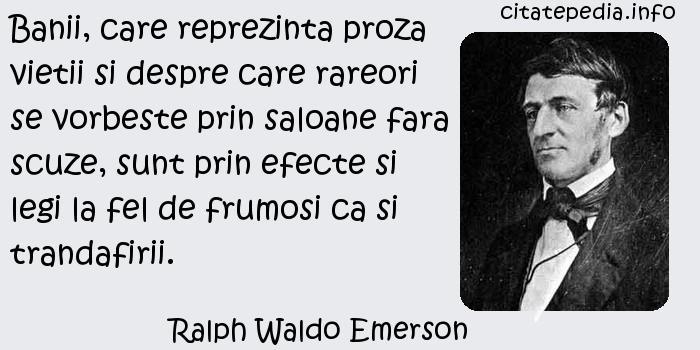 Ralph Waldo Emerson - Banii, care reprezinta proza vietii si despre care rareori se vorbeste prin saloane fara scuze, sunt prin efecte si legi la fel de frumosi ca si trandafirii.
