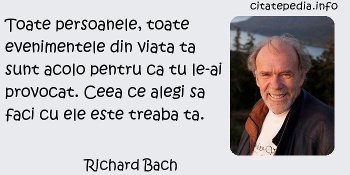 Richard Bach - Toate persoanele, toate evenimentele din viata ta sunt acolo pentru ca tu le-ai provocat. Ceea ce alegi sa faci cu ele este treaba ta.
