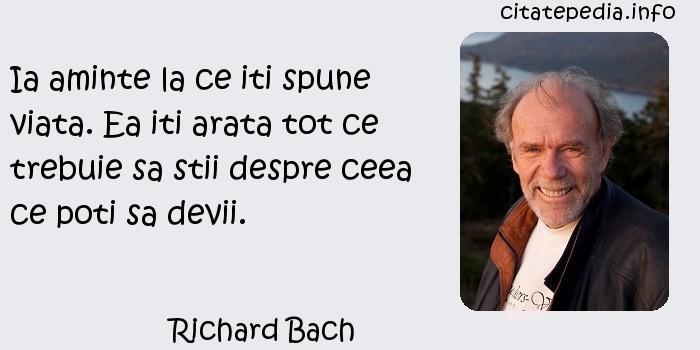 Richard Bach - Ia aminte la ce iti spune viata. Ea iti arata tot ce trebuie sa stii despre ceea ce poti sa devii.