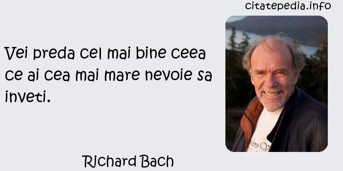 Richard Bach - Vei preda cel mai bine ceea ce ai cea mai mare nevoie sa inveti.