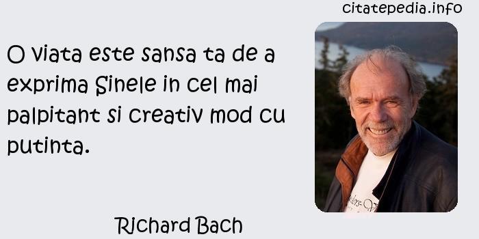 Richard Bach - O viata este sansa ta de a exprima Sinele in cel mai palpitant si creativ mod cu putinta.