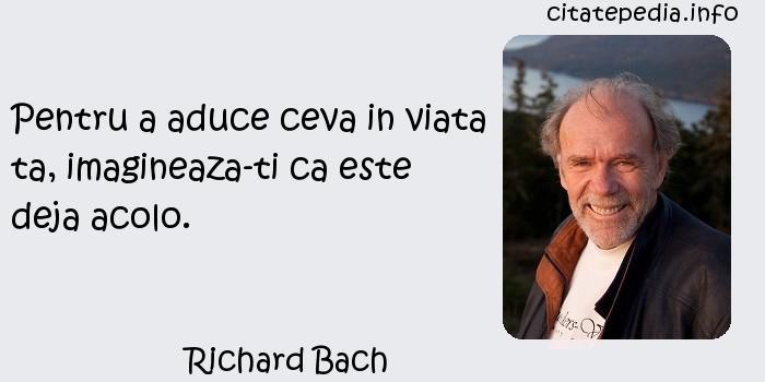 Richard Bach - Pentru a aduce ceva in viata ta, imagineaza-ti ca este deja acolo.