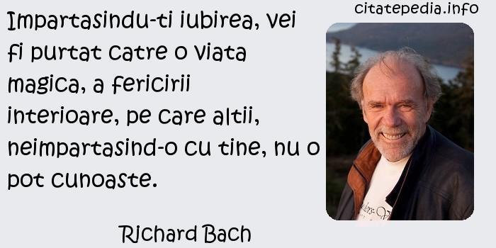 Richard Bach - Impartasindu-ti iubirea, vei fi purtat catre o viata magica, a fericirii interioare, pe care altii, neimpartasind-o cu tine, nu o pot cunoaste.